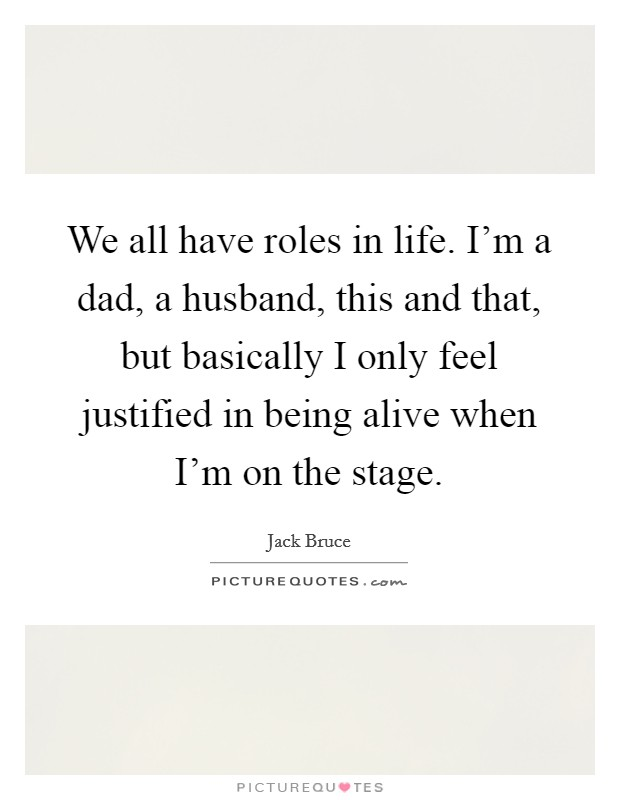 We all have roles in life. I'm a dad, a husband, this and that, but basically I only feel justified in being alive when I'm on the stage Picture Quote #1