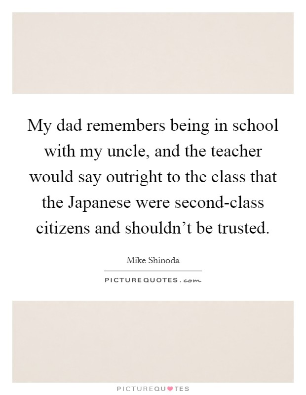 My dad remembers being in school with my uncle, and the teacher would say outright to the class that the Japanese were second-class citizens and shouldn't be trusted Picture Quote #1