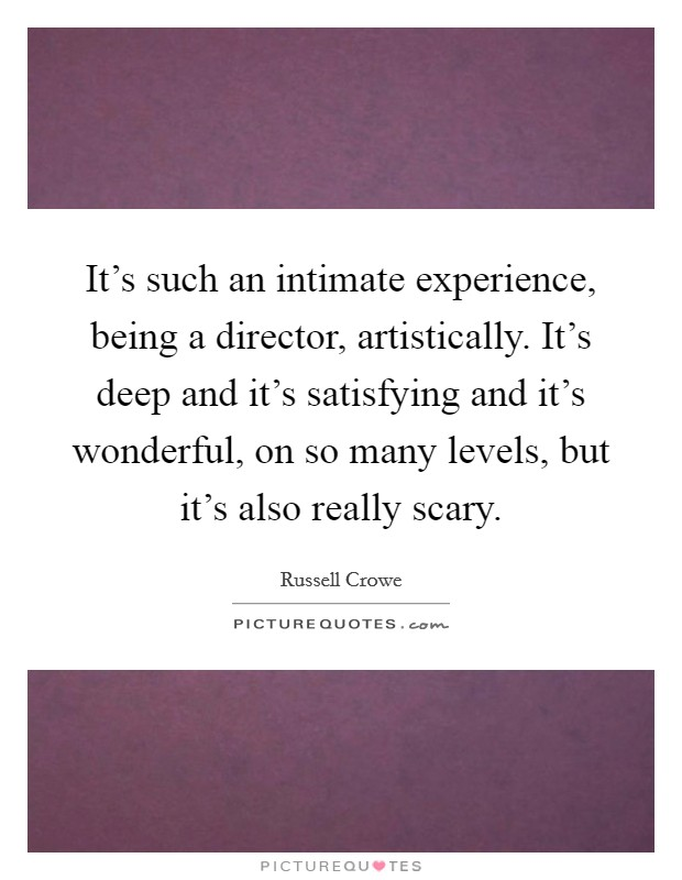 It's such an intimate experience, being a director, artistically. It's deep and it's satisfying and it's wonderful, on so many levels, but it's also really scary Picture Quote #1