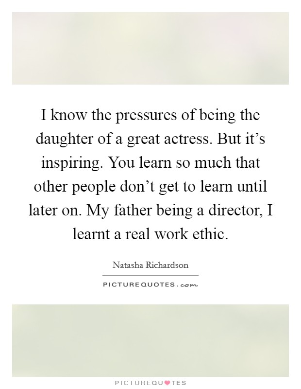 I know the pressures of being the daughter of a great actress. But it's inspiring. You learn so much that other people don't get to learn until later on. My father being a director, I learnt a real work ethic Picture Quote #1