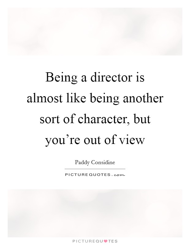 Being a director is almost like being another sort of character, but you're out of view Picture Quote #1