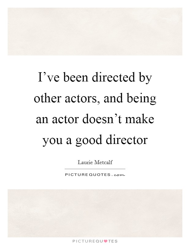 I've been directed by other actors, and being an actor doesn't make you a good director Picture Quote #1