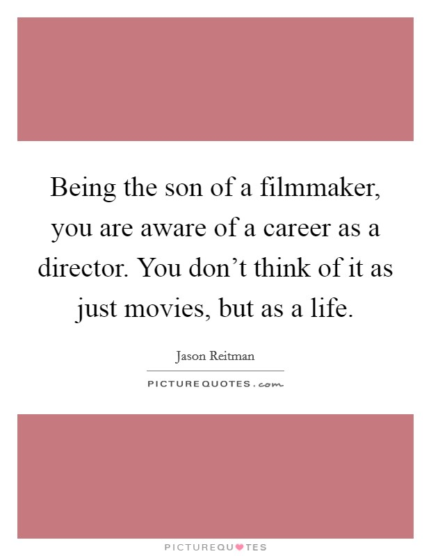 Being the son of a filmmaker, you are aware of a career as a director. You don't think of it as just movies, but as a life Picture Quote #1