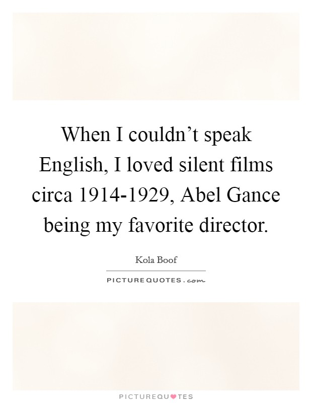 When I couldn't speak English, I loved silent films circa 1914-1929, Abel Gance being my favorite director Picture Quote #1