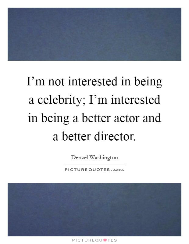 I'm not interested in being a celebrity; I'm interested in being a better actor and a better director Picture Quote #1
