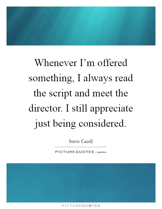 Whenever I'm offered something, I always read the script and meet the director. I still appreciate just being considered Picture Quote #1