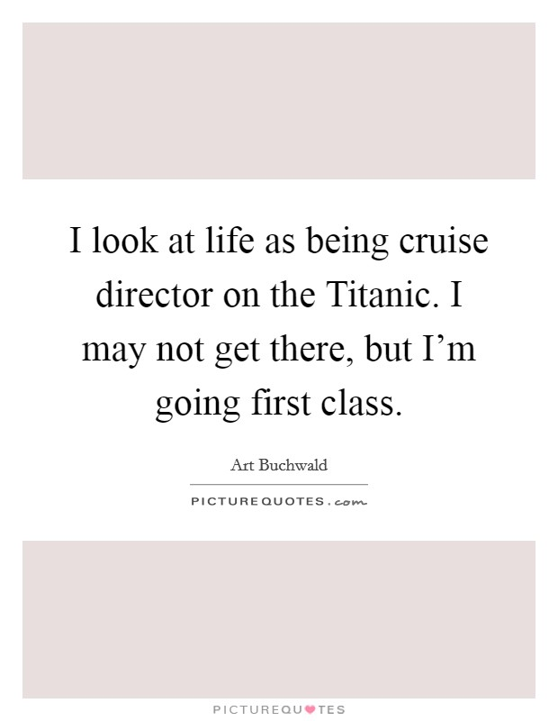 I look at life as being cruise director on the Titanic. I may not get there, but I'm going first class Picture Quote #1