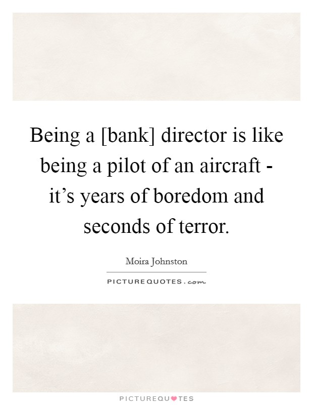 Being a [bank] director is like being a pilot of an aircraft - it's years of boredom and seconds of terror Picture Quote #1