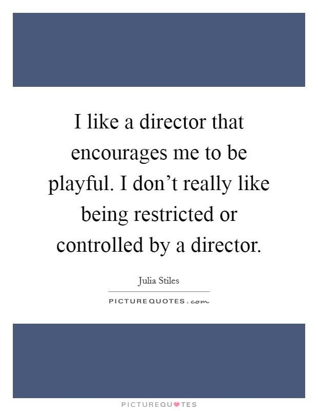 I like a director that encourages me to be playful. I don't really like being restricted or controlled by a director Picture Quote #1