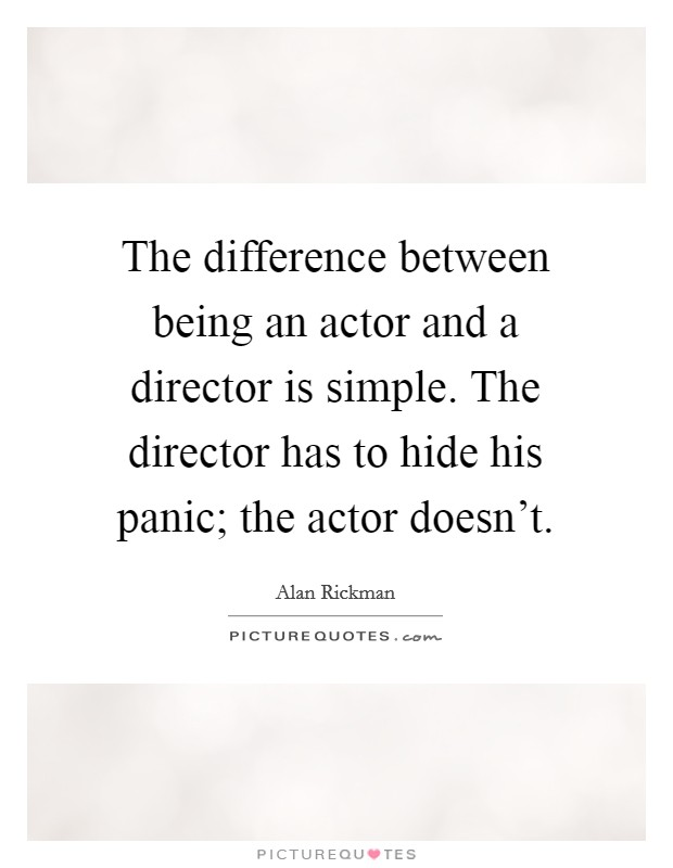The difference between being an actor and a director is simple. The director has to hide his panic; the actor doesn't Picture Quote #1