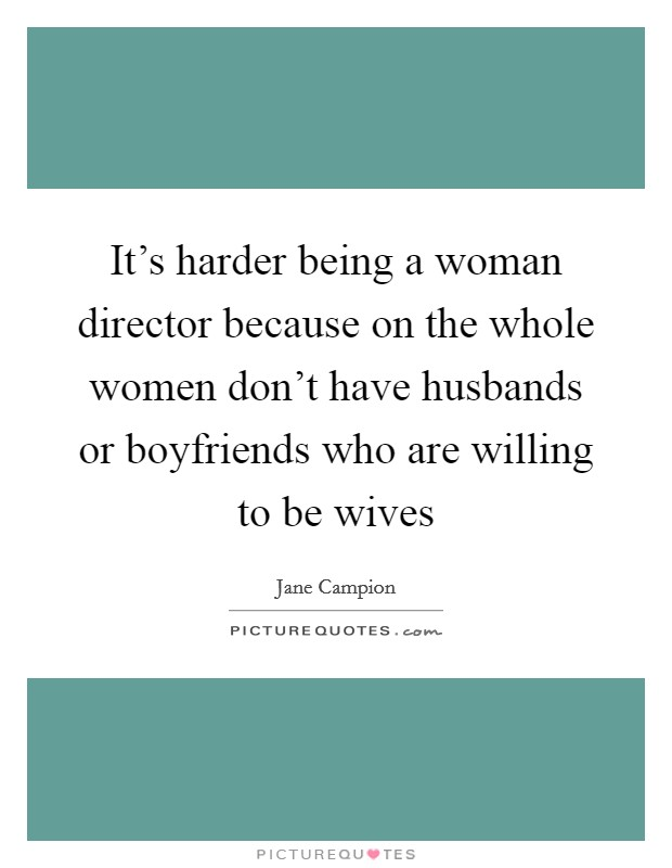 It's harder being a woman director because on the whole women don't have husbands or boyfriends who are willing to be wives Picture Quote #1