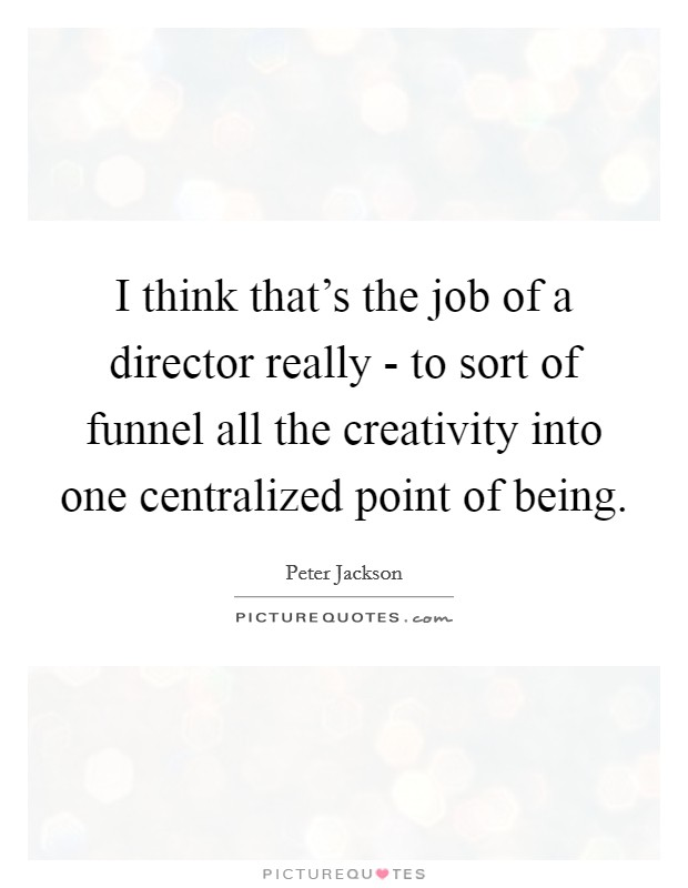 I think that's the job of a director really - to sort of funnel all the creativity into one centralized point of being Picture Quote #1