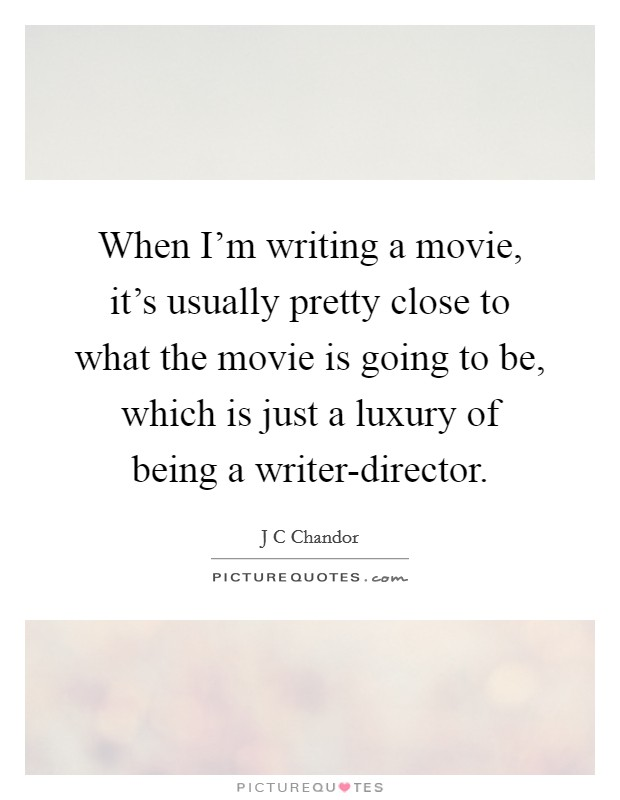 When I'm writing a movie, it's usually pretty close to what the movie is going to be, which is just a luxury of being a writer-director Picture Quote #1