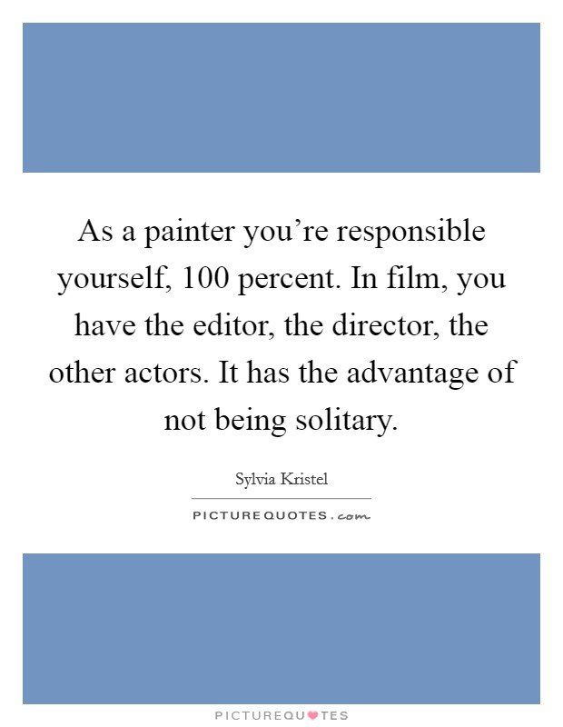 As a painter you're responsible yourself, 100 percent. In film, you have the editor, the director, the other actors. It has the advantage of not being solitary. Picture Quote #1