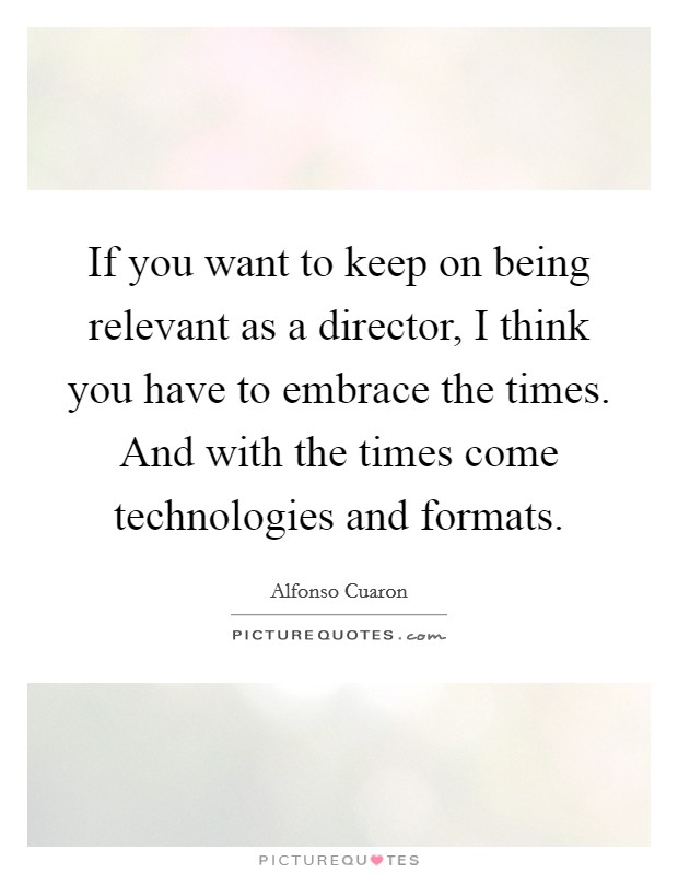 If you want to keep on being relevant as a director, I think you have to embrace the times. And with the times come technologies and formats Picture Quote #1