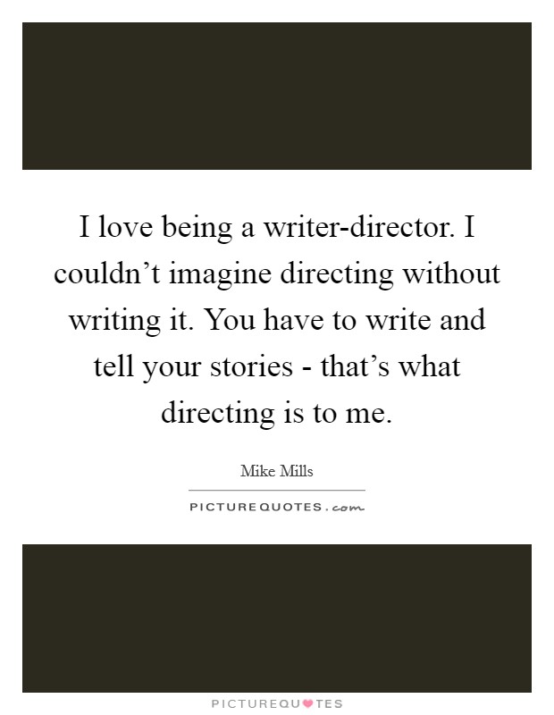 I love being a writer-director. I couldn't imagine directing without writing it. You have to write and tell your stories - that's what directing is to me Picture Quote #1