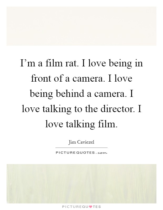 I'm a film rat. I love being in front of a camera. I love being behind a camera. I love talking to the director. I love talking film Picture Quote #1