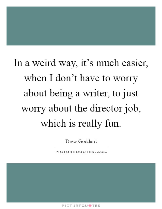 In a weird way, it's much easier, when I don't have to worry about being a writer, to just worry about the director job, which is really fun Picture Quote #1
