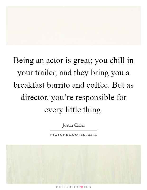 Being an actor is great; you chill in your trailer, and they bring you a breakfast burrito and coffee. But as director, you're responsible for every little thing Picture Quote #1