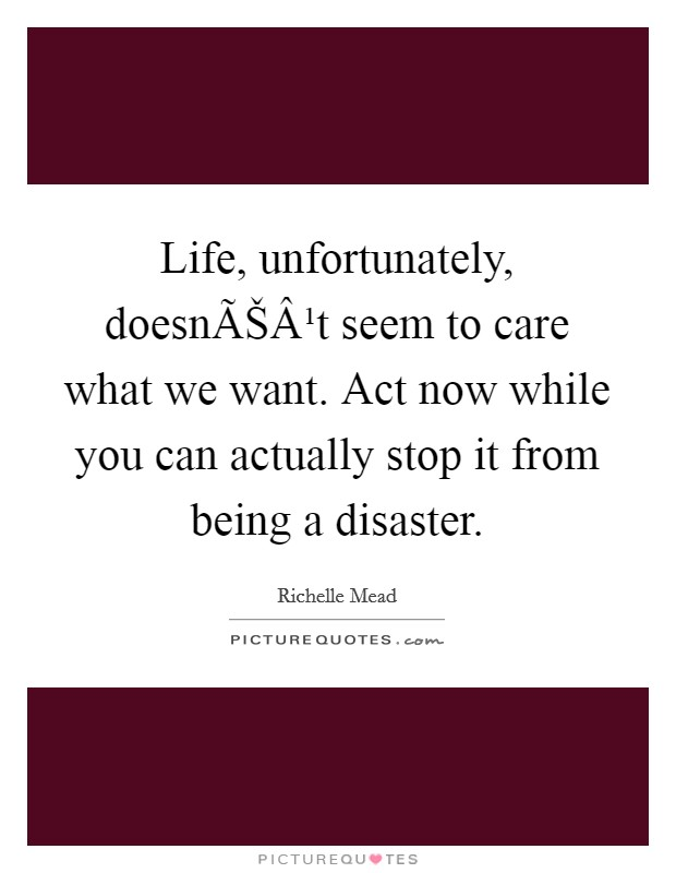 Life, unfortunately, doesnʹt seem to care what we want. Act now while you can actually stop it from being a disaster Picture Quote #1
