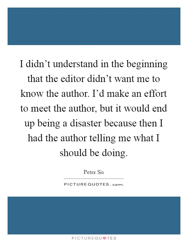 I didn't understand in the beginning that the editor didn't want me to know the author. I'd make an effort to meet the author, but it would end up being a disaster because then I had the author telling me what I should be doing Picture Quote #1