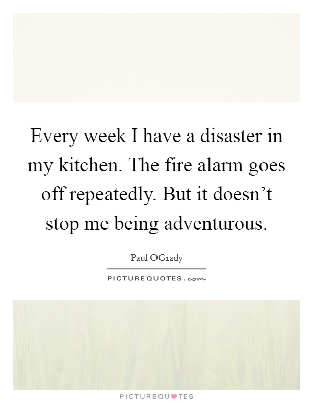 Every week I have a disaster in my kitchen. The fire alarm goes off repeatedly. But it doesn't stop me being adventurous Picture Quote #1