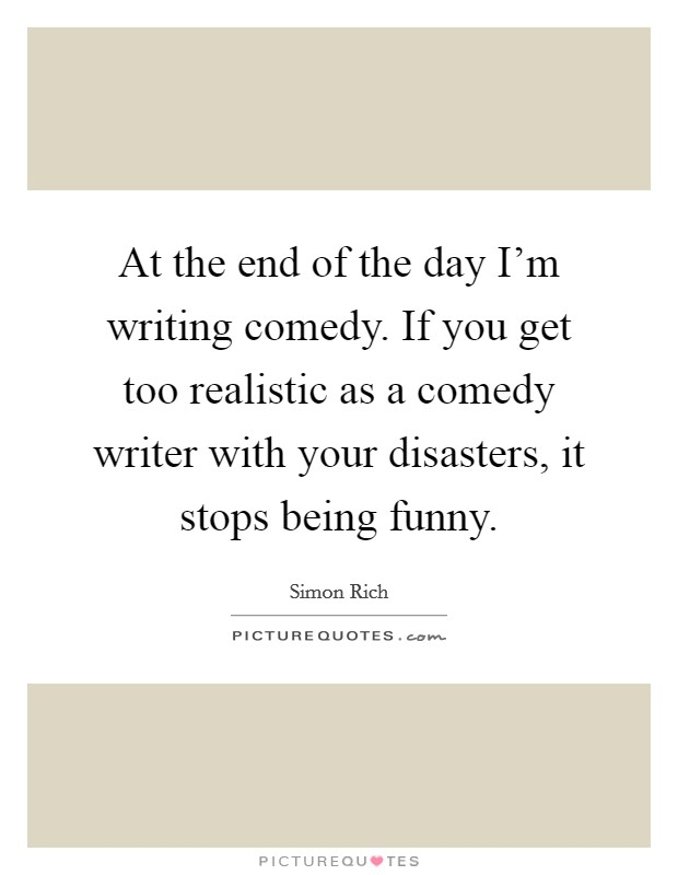 At the end of the day I'm writing comedy. If you get too realistic as a comedy writer with your disasters, it stops being funny Picture Quote #1