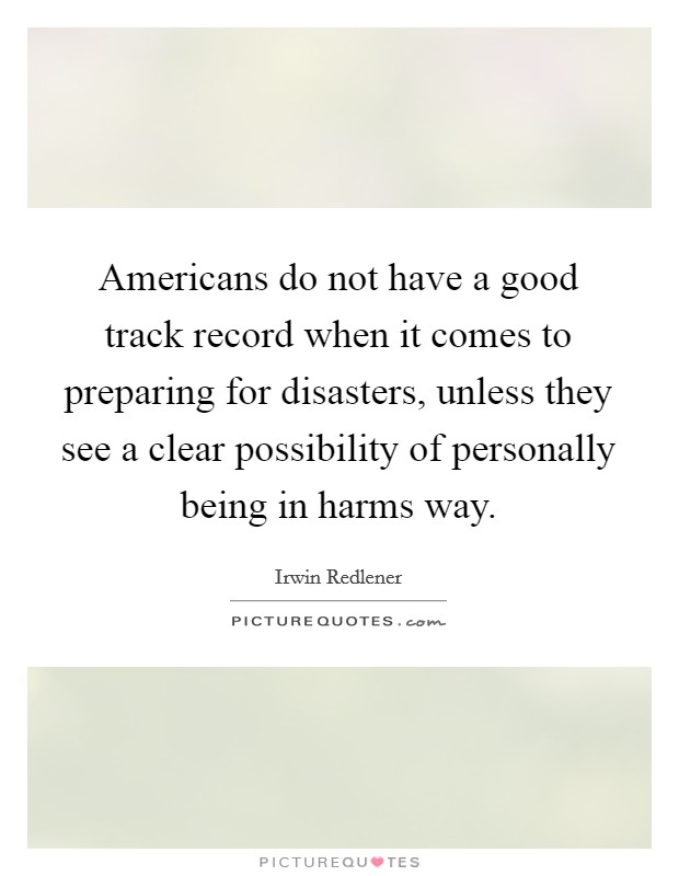 Americans do not have a good track record when it comes to preparing for disasters, unless they see a clear possibility of personally being in harms way Picture Quote #1