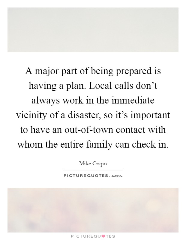 A major part of being prepared is having a plan. Local calls don't always work in the immediate vicinity of a disaster, so it's important to have an out-of-town contact with whom the entire family can check in Picture Quote #1