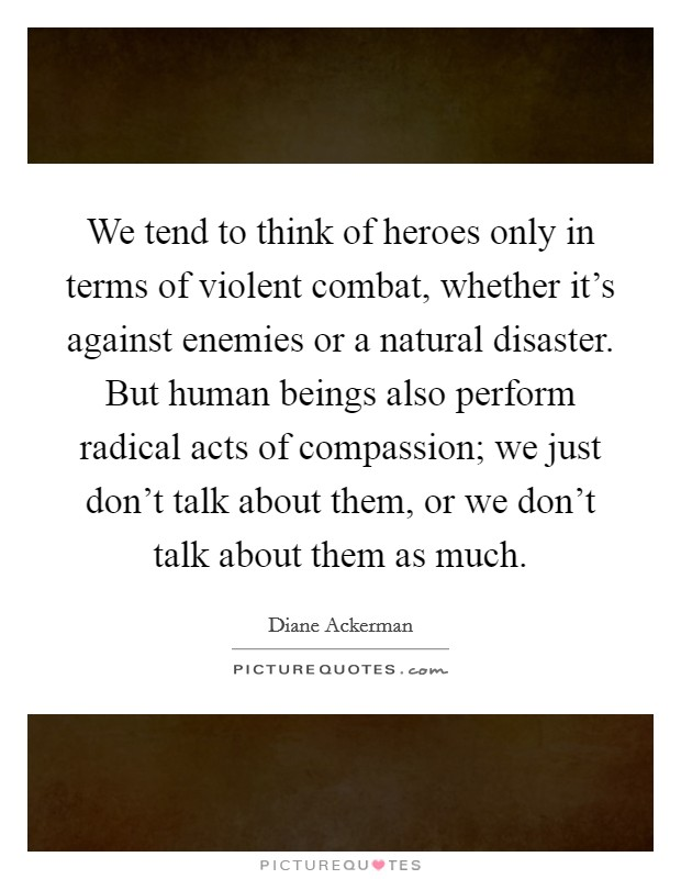 We tend to think of heroes only in terms of violent combat, whether it's against enemies or a natural disaster. But human beings also perform radical acts of compassion; we just don't talk about them, or we don't talk about them as much Picture Quote #1