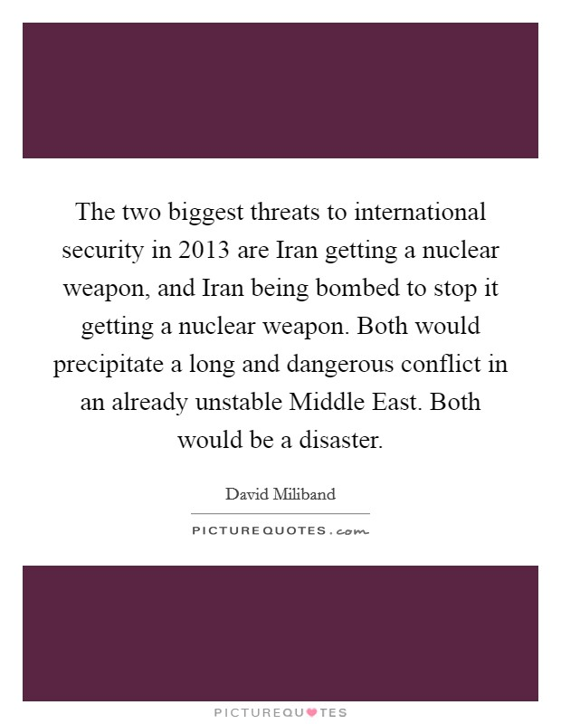 The two biggest threats to international security in 2013 are Iran getting a nuclear weapon, and Iran being bombed to stop it getting a nuclear weapon. Both would precipitate a long and dangerous conflict in an already unstable Middle East. Both would be a disaster Picture Quote #1