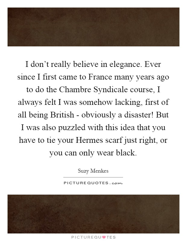 I don't really believe in elegance. Ever since I first came to France many years ago to do the Chambre Syndicale course, I always felt I was somehow lacking, first of all being British - obviously a disaster! But I was also puzzled with this idea that you have to tie your Hermes scarf just right, or you can only wear black Picture Quote #1