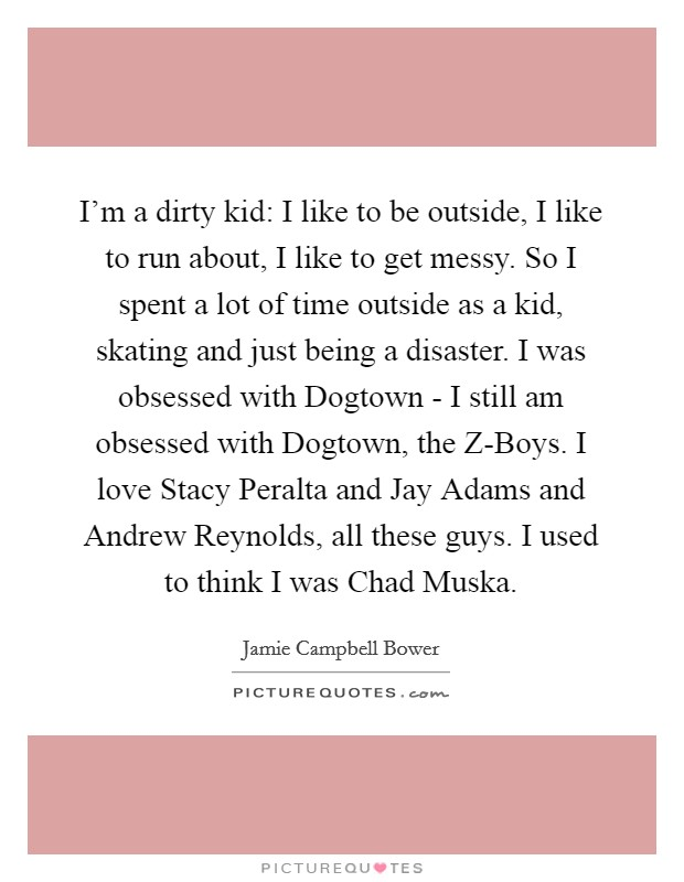 I'm a dirty kid: I like to be outside, I like to run about, I like to get messy. So I spent a lot of time outside as a kid, skating and just being a disaster. I was obsessed with Dogtown - I still am obsessed with Dogtown, the Z-Boys. I love Stacy Peralta and Jay Adams and Andrew Reynolds, all these guys. I used to think I was Chad Muska Picture Quote #1