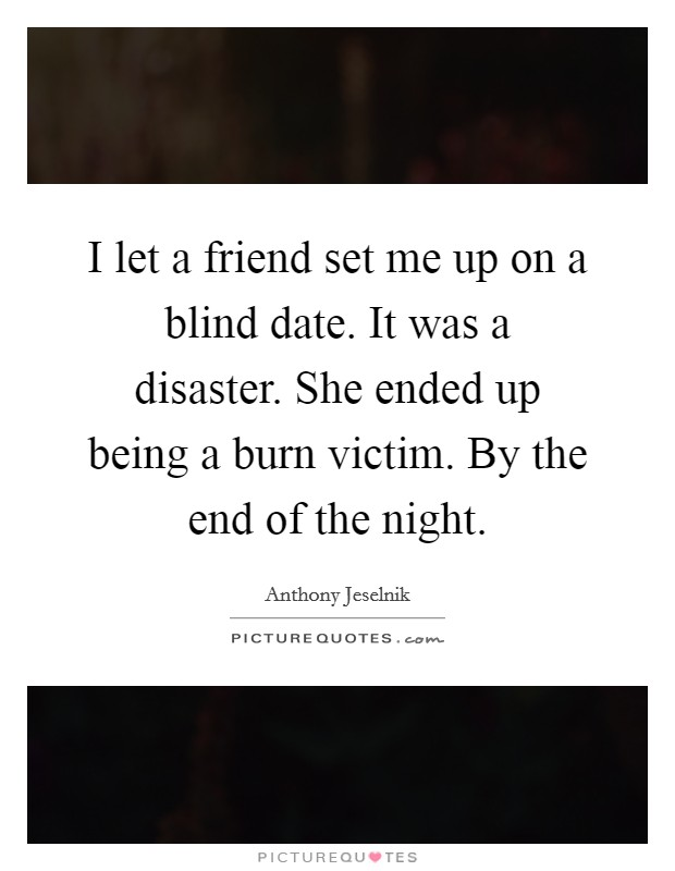 I let a friend set me up on a blind date. It was a disaster. She ended up being a burn victim. By the end of the night Picture Quote #1