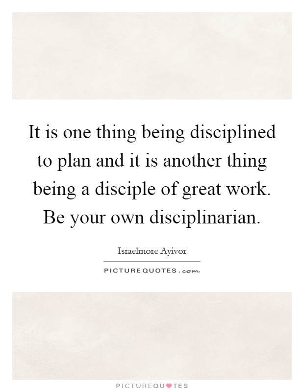 It is one thing being disciplined to plan and it is another thing being a disciple of great work. Be your own disciplinarian Picture Quote #1