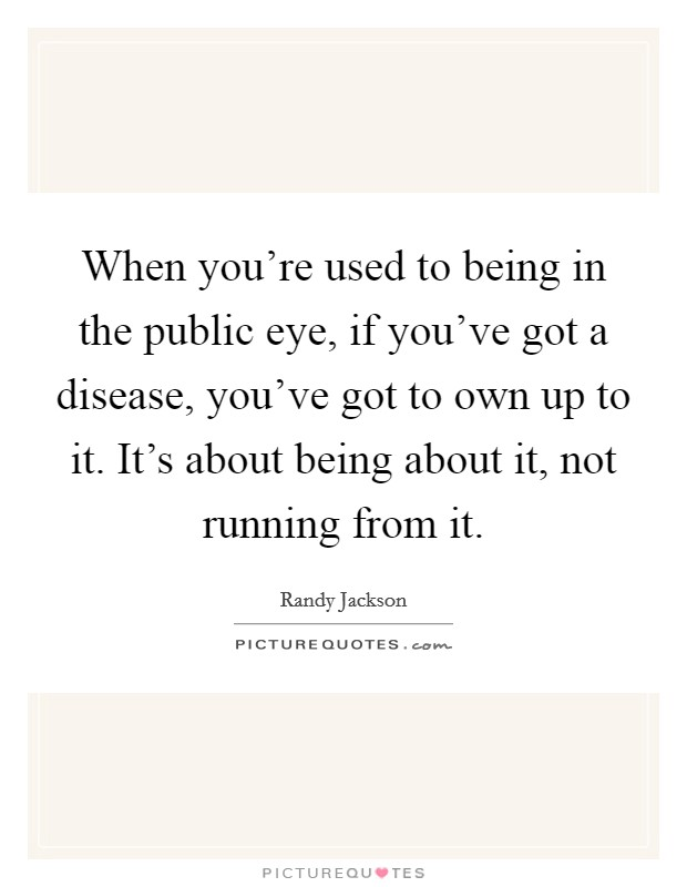 When you're used to being in the public eye, if you've got a disease, you've got to own up to it. It's about being about it, not running from it Picture Quote #1