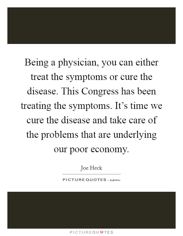 Being a physician, you can either treat the symptoms or cure the disease. This Congress has been treating the symptoms. It's time we cure the disease and take care of the problems that are underlying our poor economy Picture Quote #1