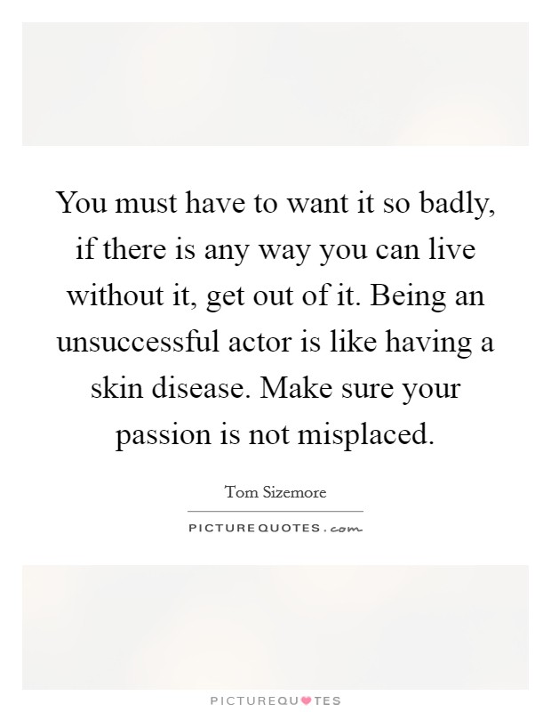 You must have to want it so badly, if there is any way you can live without it, get out of it. Being an unsuccessful actor is like having a skin disease. Make sure your passion is not misplaced Picture Quote #1