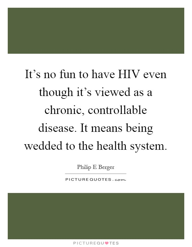 It's no fun to have HIV even though it's viewed as a chronic, controllable disease. It means being wedded to the health system Picture Quote #1