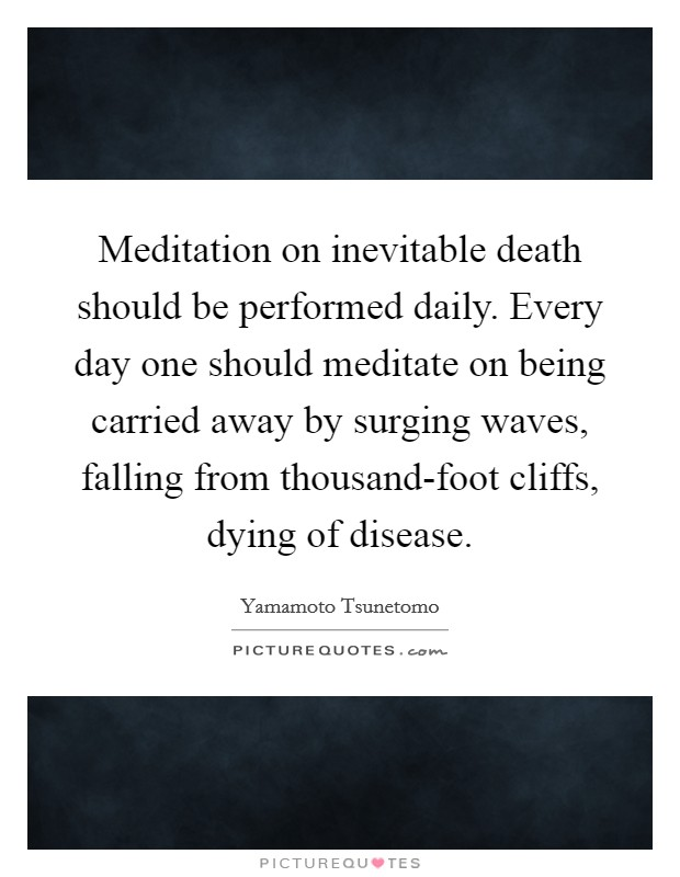 Meditation on inevitable death should be performed daily. Every day one should meditate on being carried away by surging waves, falling from thousand-foot cliffs, dying of disease Picture Quote #1
