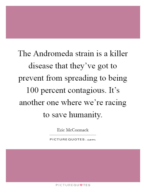 The Andromeda strain is a killer disease that they've got to prevent from spreading to being 100 percent contagious. It's another one where we're racing to save humanity Picture Quote #1