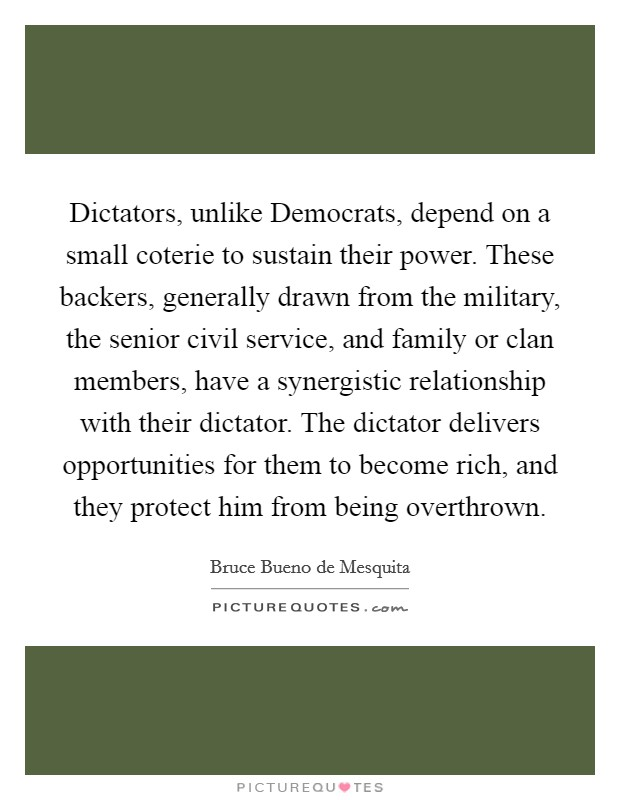 Dictators, unlike Democrats, depend on a small coterie to sustain their power. These backers, generally drawn from the military, the senior civil service, and family or clan members, have a synergistic relationship with their dictator. The dictator delivers opportunities for them to become rich, and they protect him from being overthrown Picture Quote #1