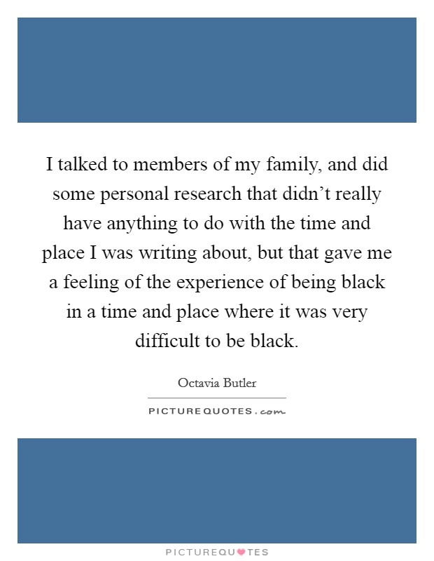 I talked to members of my family, and did some personal research that didn't really have anything to do with the time and place I was writing about, but that gave me a feeling of the experience of being black in a time and place where it was very difficult to be black Picture Quote #1