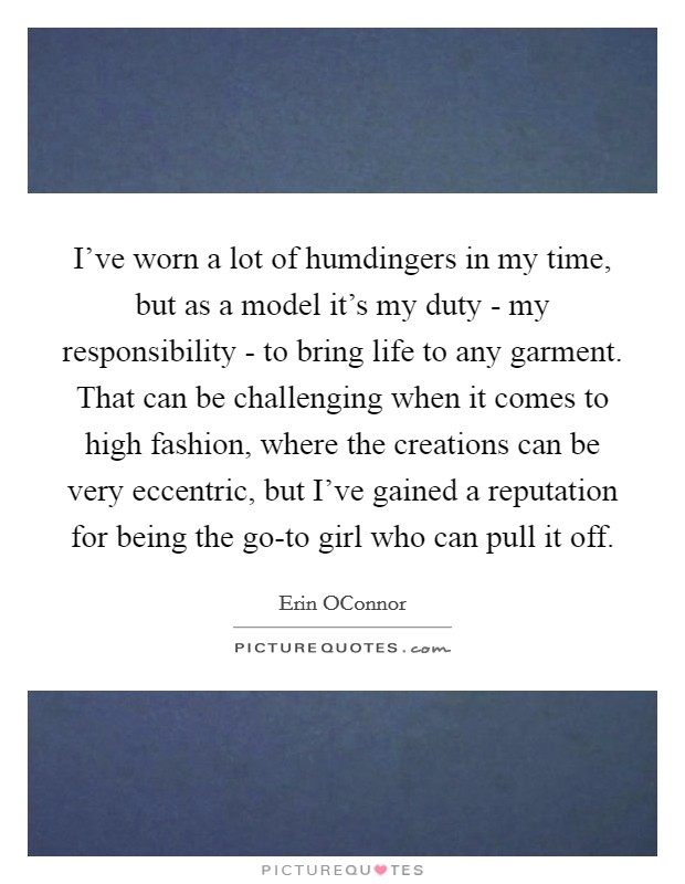 I've worn a lot of humdingers in my time, but as a model it's my duty - my responsibility - to bring life to any garment. That can be challenging when it comes to high fashion, where the creations can be very eccentric, but I've gained a reputation for being the go-to girl who can pull it off Picture Quote #1