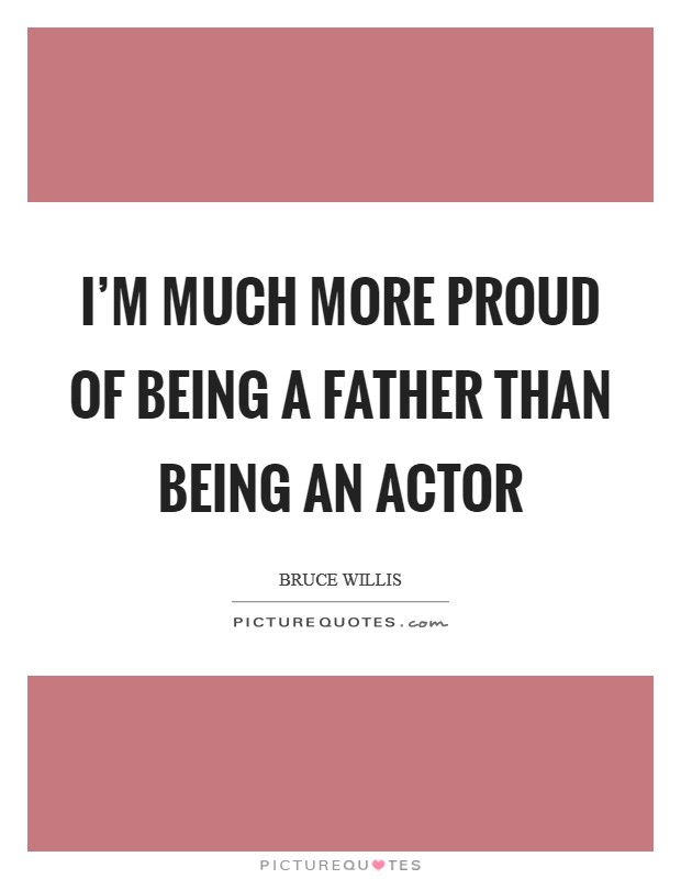I'm much more proud of being a father than being an actor Picture Quote #1