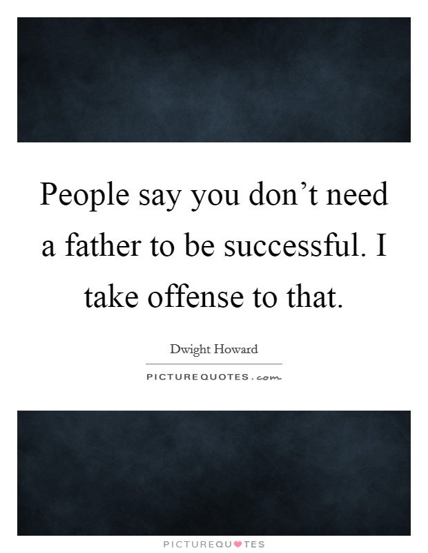 People say you don't need a father to be successful. I take offense to that. Picture Quote #1