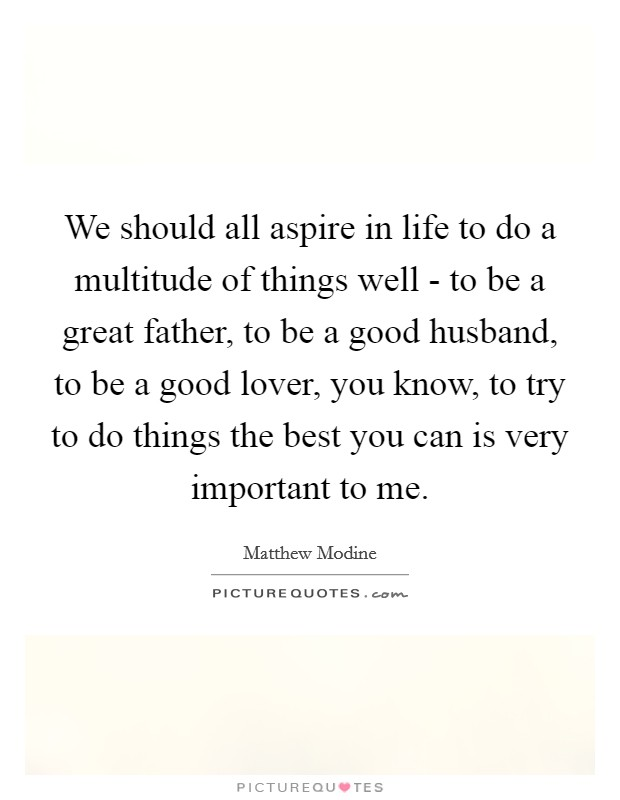 We Should All Aspire In Life To Do A Multitude Of Things Well   To Be A  Great Father, To Be A Good Husband, To Be A Good Lover, You Know, ...
