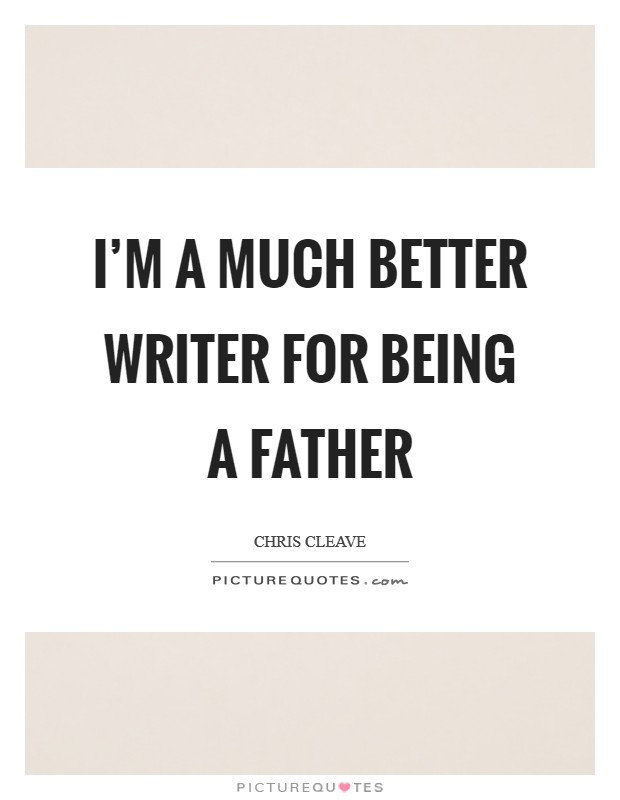 I'm a much better writer for being a father Picture Quote #1