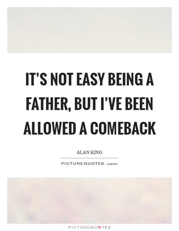 It's not easy being a father, but I've been allowed a comeback Picture Quote #1