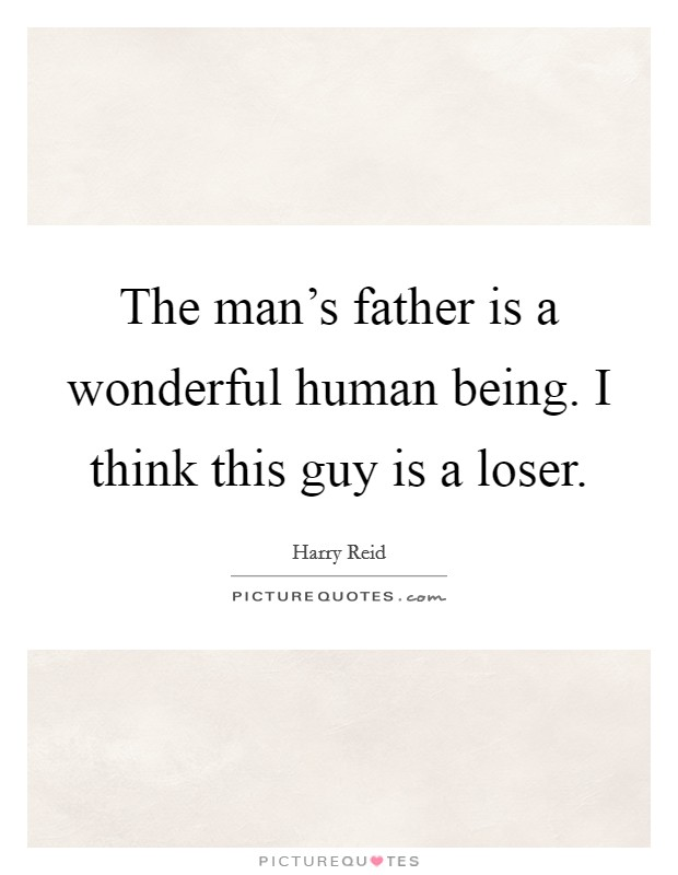 The man's father is a wonderful human being. I think this guy is a loser Picture Quote #1